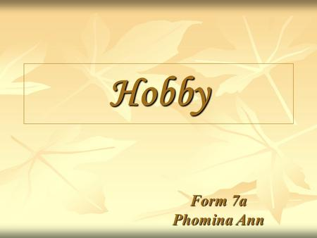 Hobby Form 7a Phomina Ann What is a hobby? Sometimes students ask this question:  hobby? Everybody has one and they say: I like cycling, walking,