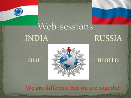 INDIA RUSSIA our motto We are different but we are together.