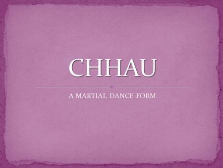 A MARTIAL DANCE FORM. The Chhau dance is indigenous to the eastern part of India. It originated as a martial art and contains vigorous movements and.