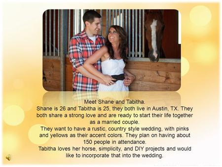 Meet Shane and Tabitha. Shane is 26 and Tabitha is 25, they both live in Austin, TX. They both share a strong love and are ready to start their life together.