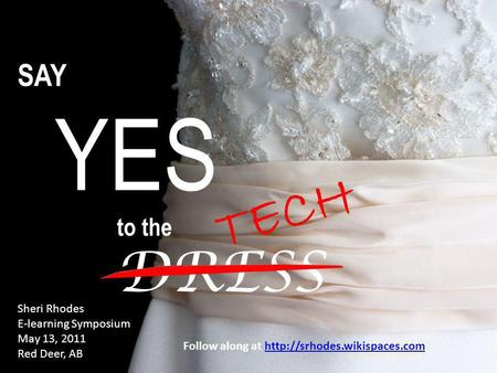 SAY YES to the DRESS Sheri Rhodes E-learning Symposium May 13, 2011 Red Deer, AB TECH Follow along at