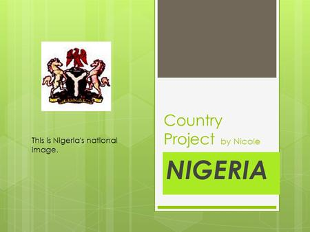 Country Project by Nicole NIGERIA This is Nigeria's national image.