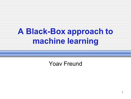 1 A Black-Box approach to machine learning Yoav Freund.