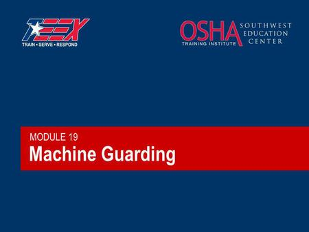 Machine Guarding MODULE 19. 2©2006 TEEX What hazards exist? Crushed by or drawn into equipment Struck by moving parts Struck by failed components or particles.