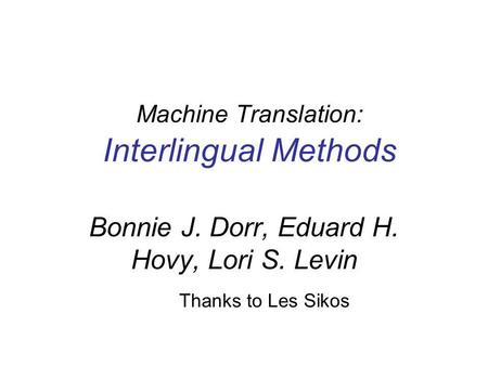 Machine Translation: Interlingual Methods Thanks to Les Sikos Bonnie J. Dorr, Eduard H. Hovy, Lori S. Levin.