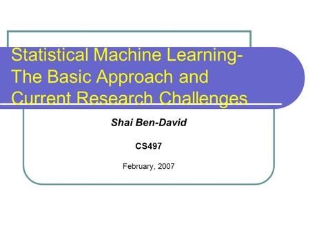 Statistical Machine Learning- The Basic Approach and Current Research Challenges Shai Ben-David CS497 February, 2007.