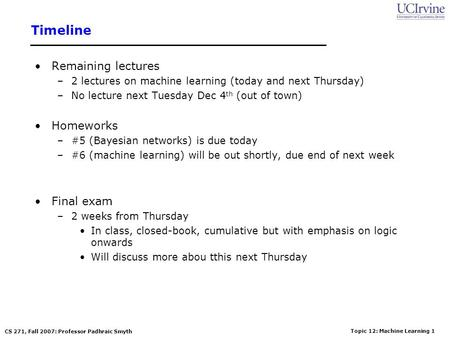 Topic 12: Machine Learning 1 CS 271, Fall 2007: Professor Padhraic Smyth Timeline Remaining lectures –2 lectures on machine learning (today and next Thursday)