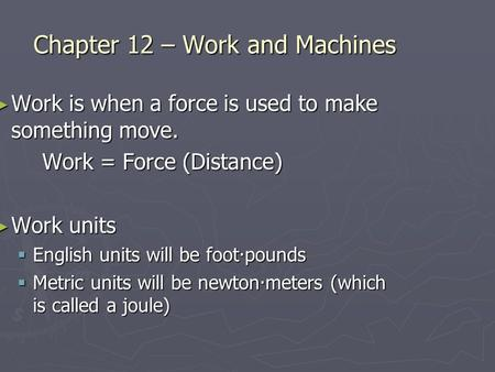 Chapter 12 – Work and Machines Work is when a force is used to make something move. Work is when a force is used to make something move. Work = Force (Distance)