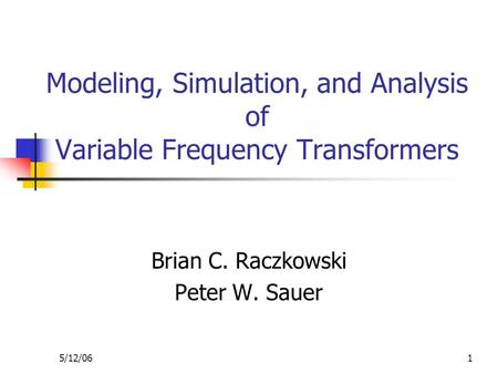 5/12/061 Modeling, Simulation, and Analysis of Variable Frequency Transformers Brian C. Raczkowski Peter W. Sauer.