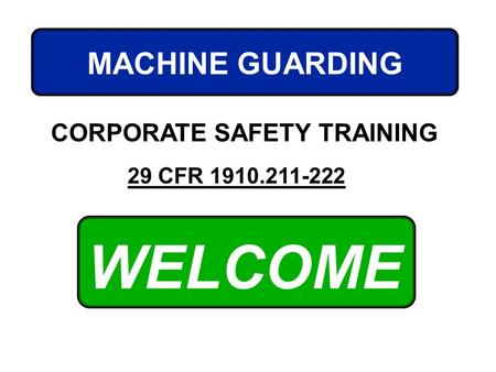 WELCOME MACHINE GUARDING CORPORATE SAFETY TRAINING 29 CFR 1910.211-222.