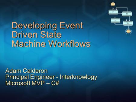 Developing Event Driven State Machine Workflows S1 S2 S3 S4 Adam Calderon Principal Engineer - Interknowlogy Microsoft MVP – C#