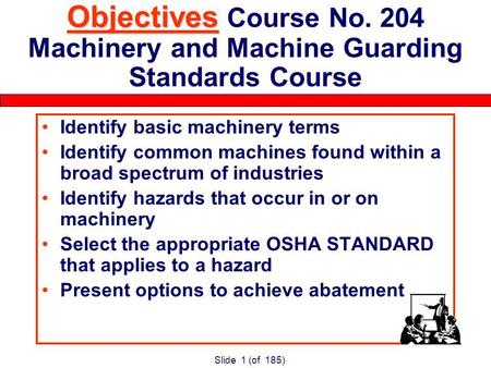Slide 1 (of 185) Objectives Objectives Course No. 204 Machinery and Machine Guarding Standards Course Identify basic machinery terms Identify common machines.
