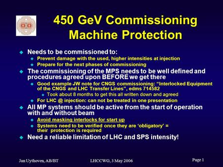 Jan Uythoven, AB/BTLHCCWG, 3 May 2006 Page 1 450 GeV Commissioning Machine Protection Needs to be commissioned to: Prevent damage with the used, higher.