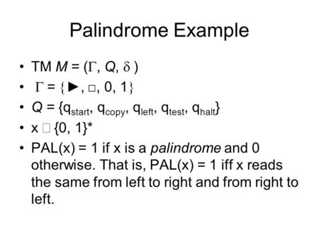 Palindrome Example TM M = (, Q, ) =,, 0, 1 Q = {q start, q copy, q left, q test, q halt } x {0, 1}* PAL(x) = 1 if x is a palindrome and 0 otherwise. That.