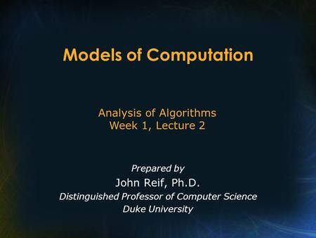 Models of Computation Prepared by John Reif, Ph.D. Distinguished Professor of Computer Science Duke University Analysis of Algorithms Week 1, Lecture 2.