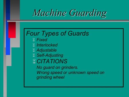 Machine Guarding Four Types of Guards Fixed Interlocked Adjustable Self-Adjusting CITATIONS No guard on grinders. Wrong speed or unknown speed on grinding.