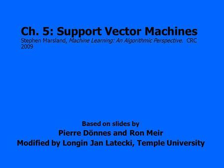 Based on slides by Pierre Dönnes and Ron Meir Modified by Longin Jan Latecki, Temple University Ch. 5: Support Vector Machines Stephen Marsland, Machine.
