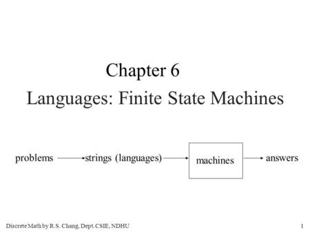 Discrete Math by R.S. Chang, Dept. CSIE, NDHU1 Languages: Finite State Machines Chapter 6 problemsstrings (languages) machines answers.