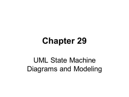 Chapter 29 UML State Machine Diagrams and Modeling.