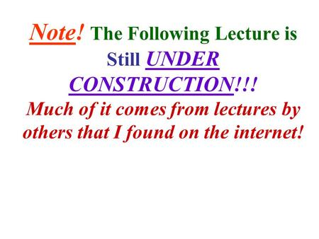 Note! The Following Lecture is Still UNDER CONSTRUCTION!!! Much of it comes from lectures by others that I found on the internet!