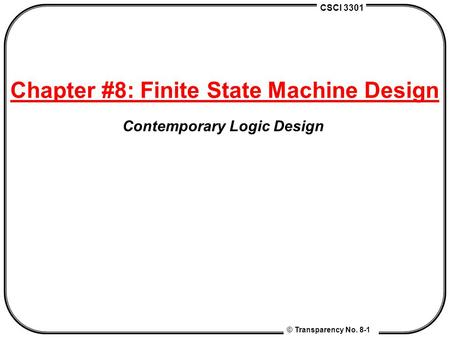 CSCI 3301 © Transparency No. 8-1 Chapter #8: Finite State Machine Design Contemporary Logic Design.