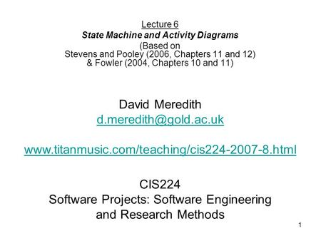 1 CIS224 Software Projects: Software Engineering and Research Methods Lecture 6 State Machine and Activity Diagrams (Based on Stevens and Pooley (2006,