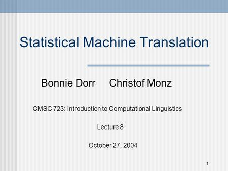 1 Statistical Machine Translation Bonnie Dorr Christof Monz CMSC 723: Introduction to Computational Linguistics Lecture 8 October 27, 2004.