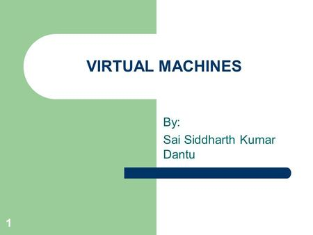 1 VIRTUAL MACHINES By: Sai Siddharth Kumar Dantu.