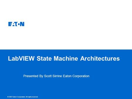 © 2007 Eaton Corporation. All rights reserved. LabVIEW State Machine Architectures Presented By Scott Sirrine Eaton Corporation.