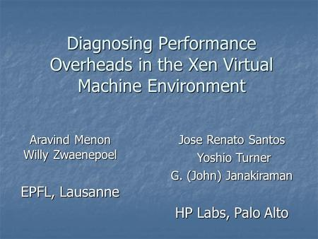 Diagnosing Performance Overheads in the Xen Virtual Machine Environment Aravind Menon Willy Zwaenepoel EPFL, Lausanne Jose Renato Santos Yoshio Turner.