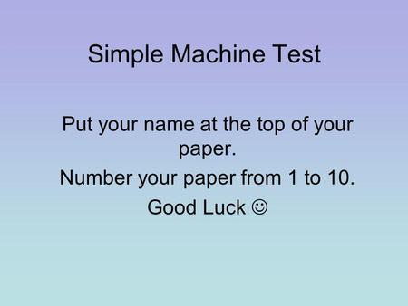 Simple Machine Test Put your name at the top of your paper. Number your paper from 1 to 10. Good Luck.