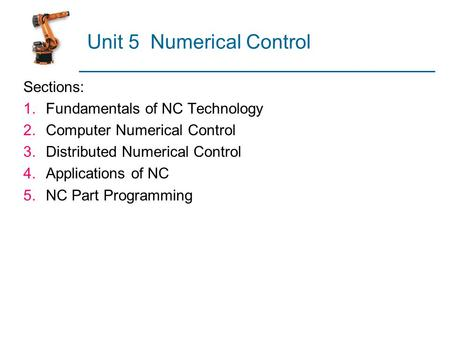 Unit 5 Numerical Control Sections: 1.Fundamentals of NC Technology 2.Computer Numerical Control 3.Distributed Numerical Control 4.Applications of NC 5.NC.