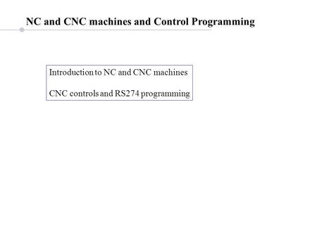 NC and CNC machines and Control Programming Introduction to NC and CNC machines CNC controls and RS274 programming.