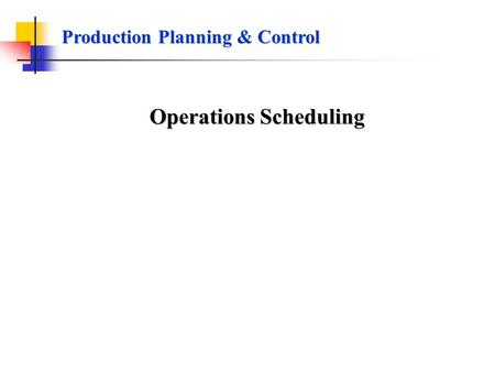 Production Planning & Control Operations Scheduling.