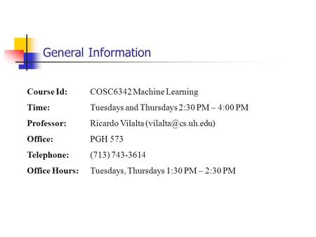 General Information Course Id: COSC6342 Machine Learning Time: Tuesdays and Thursdays 2:30 PM – 4:00 PM Professor: Ricardo Vilalta
