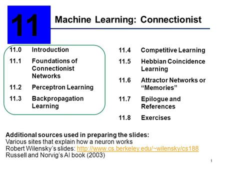 1 Machine Learning: Connectionist 11 11.0Introduction 11.1Foundations of Connectionist Networks 11.2Perceptron Learning 11.3Backpropagation Learning 11.4.