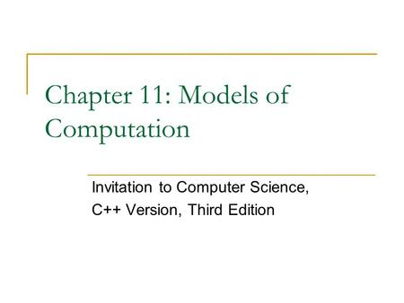 Chapter 11: Models of Computation Invitation to Computer Science, C++ Version, Third Edition.