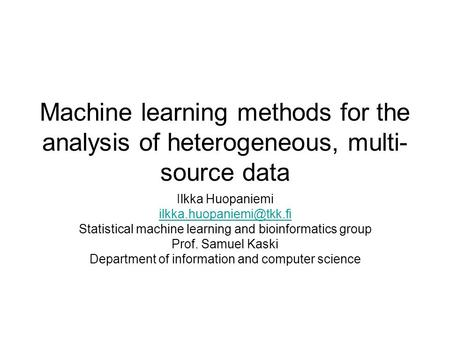 Machine learning methods for the analysis of heterogeneous, multi- source data Ilkka Huopaniemi Statistical machine learning and.