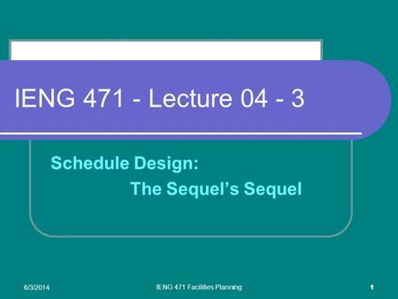 6/3/2014 IENG 471 Facilities Planning 1 IENG 471 - Lecture 04 - 3 Schedule Design: The Sequels Sequel.