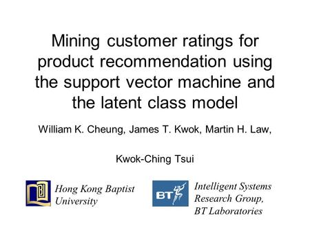 Mining customer ratings for product recommendation using the support vector machine and the latent class model William K. Cheung, James T. Kwok, Martin.