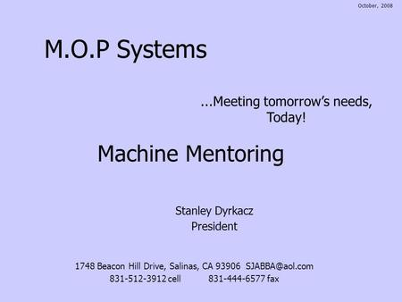 M.O.P Systems Stanley Dyrkacz President...Meeting tomorrows needs, Today! Machine Mentoring 1748 Beacon Hill Drive, Salinas, CA 93906 831-512-3912.