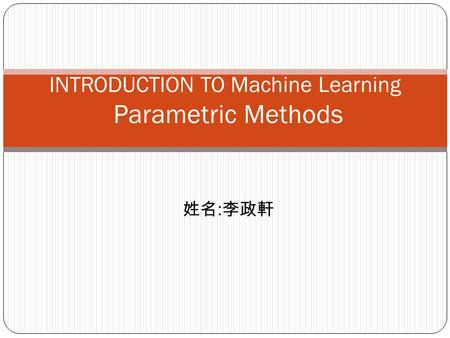 : INTRODUCTION TO Machine Learning Parametric Methods.