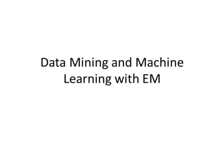 Data Mining and Machine Learning with EM