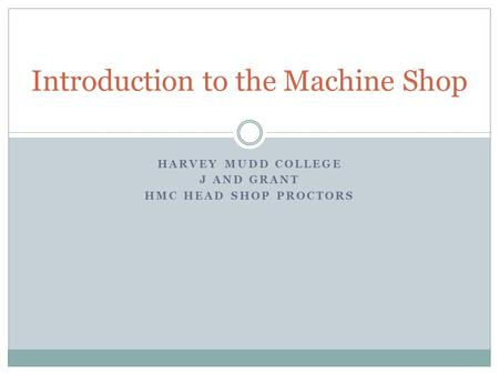 HARVEY MUDD COLLEGE J AND GRANT HMC HEAD SHOP PROCTORS Introduction to the Machine Shop.
