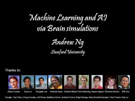 Andrew Ng Machine Learning and AI via Brain simulations Andrew Ng Stanford University Adam Coates Quoc Le Honglak Lee Andrew Saxe Andrew Maas Chris Manning.