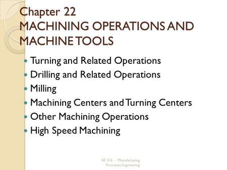 ISE 316 - Manufacturing Processes Engineering Chapter 22 MACHINING OPERATIONS AND MACHINE TOOLS Turning and Related Operations Drilling and Related Operations.