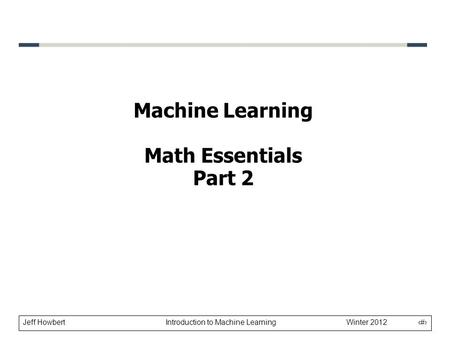 Jeff Howbert Introduction to Machine Learning Winter 2012 1 Machine Learning Math Essentials Part 2.