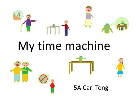 My time machine 5A Carl Tong. I am a pupil in primary five. One day I visited my grandma with my family.