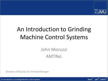 An Introduction to Grinding Machine Control Systems John Moruzzi AMTReL An Introduction to Grinding Machine Control Systems Director of Studies: Dr Michael.