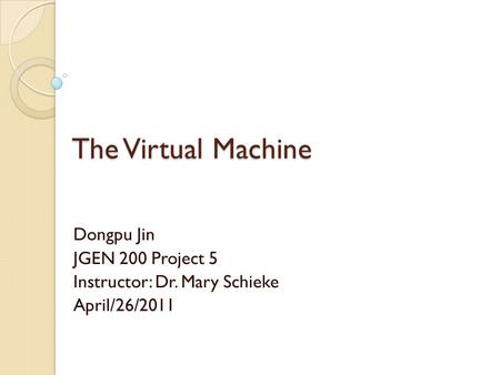 The Virtual Machine Dongpu Jin JGEN 200 Project 5 Instructor: Dr. Mary Schieke April/26/2011.
